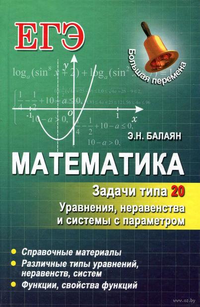 Математика. Задачи типа 20. Уравнения, неравенства и системы с параметром. Эдуард Балаян