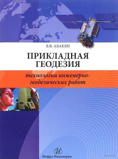 Прикладная геодезия. Технологии инженерно-геодезических работ. Вячеслав Авакян
