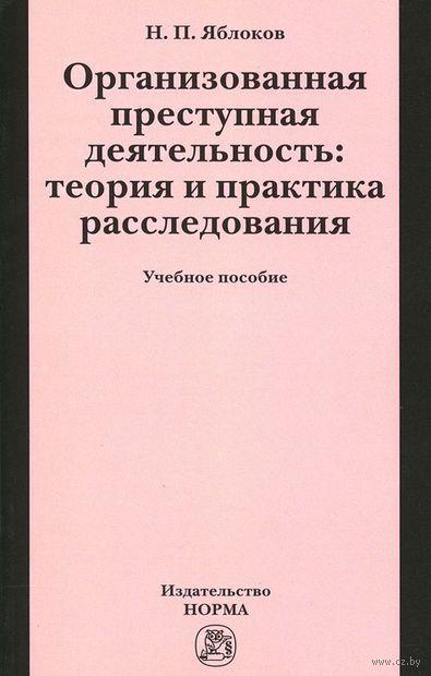 Организованная преступная деятельность. Теория и практика расследования. Николай Яблоков